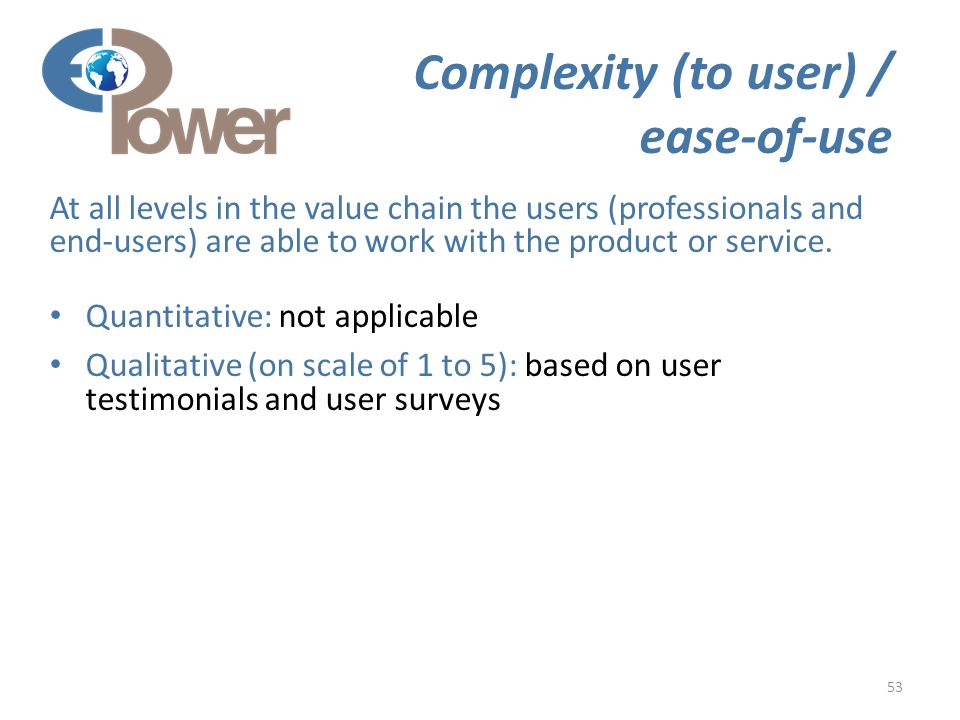 53 Complexity (to user) / ease-of-use At all levels in the value chain the users (professionals and end-users) are able to work with the product or service.