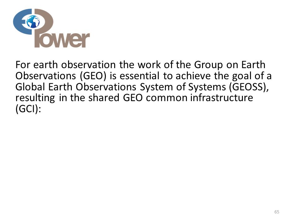 For earth observation the work of the Group on Earth Observations (GEO) is essential to achieve the goal of a Global Earth Observations System of Systems (GEOSS), resulting in the shared GEO common infrastructure (GCI): 65