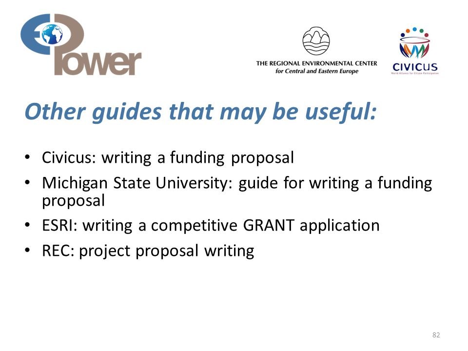 Other guides that may be useful: 82 Civicus: writing a funding proposal Michigan State University: guide for writing a funding proposal ESRI: writing a competitive GRANT application REC: project proposal writing