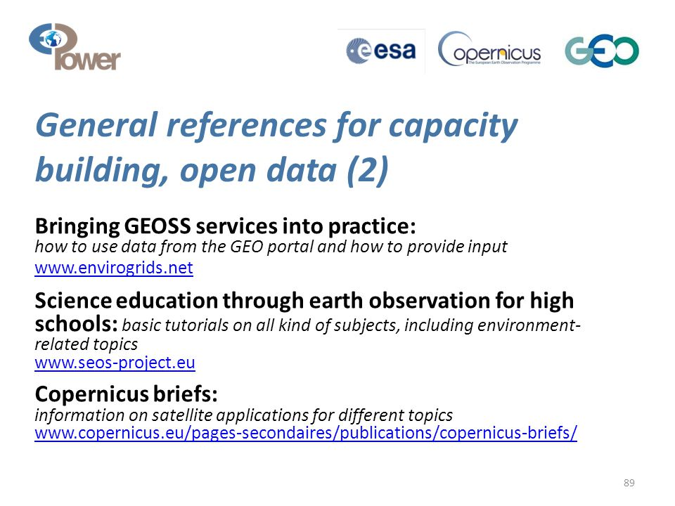 General references for capacity building, open data (2) 89 Bringing GEOSS services into practice: how to use data from the GEO portal and how to provide input www.envirogrids.net www.envirogrids.net Science education through earth observation for high schools: basic tutorials on all kind of subjects, including environment- related topics www.seos-project.eu www.seos-project.eu Copernicus briefs: information on satellite applications for different topics www.copernicus.eu/pages-secondaires/publications/copernicus-briefs/ www.copernicus.eu/pages-secondaires/publications/copernicus-briefs/