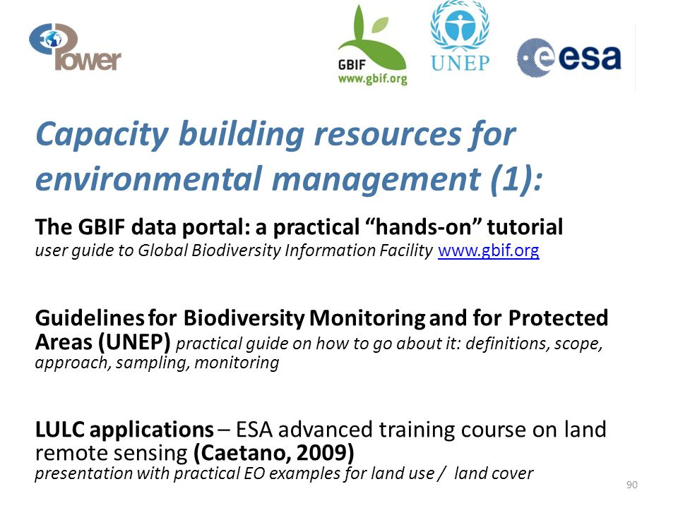 Capacity building resources for environmental management (1): The GBIF data portal: a practical hands-on tutorial user guide to Global Biodiversity Information Facility www.gbif.org www.gbif.org Guidelines for Biodiversity Monitoring and for Protected Areas (UNEP) practical guide on how to go about it: definitions, scope, approach, sampling, monitoring LULC applications – ESA advanced training course on land remote sensing (Caetano, 2009) presentation with practical EO examples for land use / land cover 90