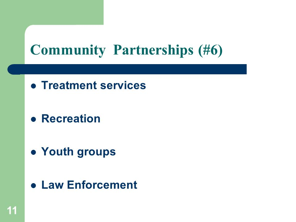 11 Community Partnerships (#6) Treatment services Recreation Youth groups Law Enforcement