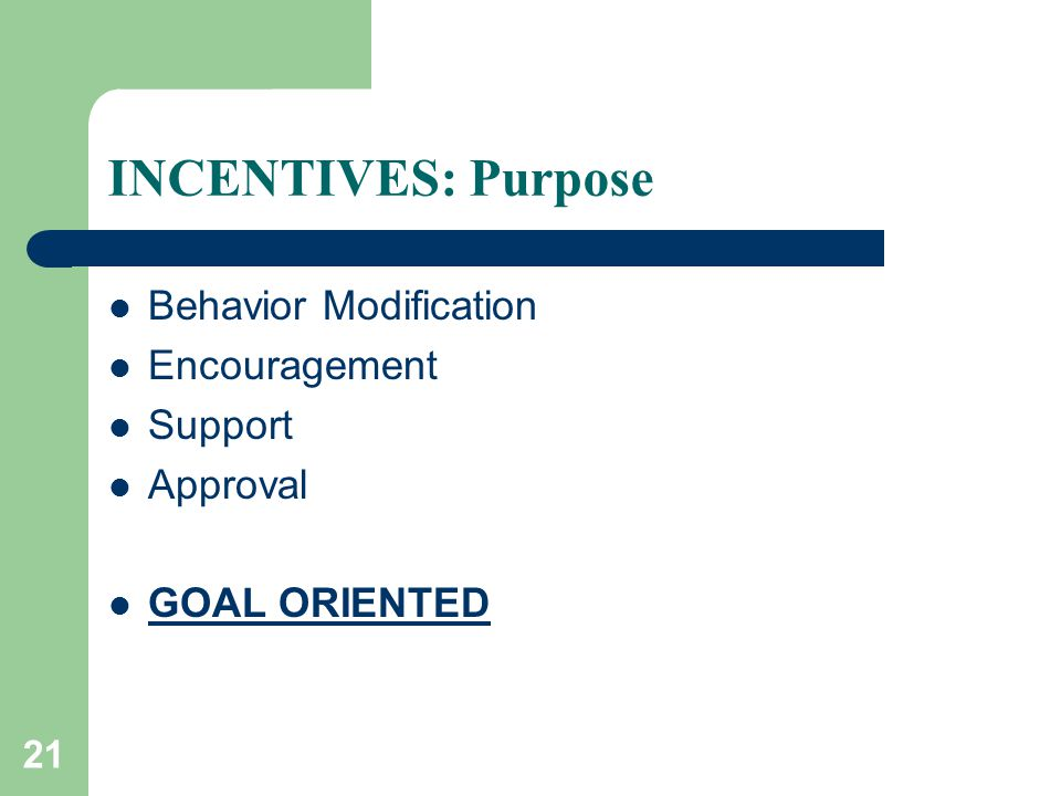 21 INCENTIVES: Purpose Behavior Modification Encouragement Support Approval GOAL ORIENTED