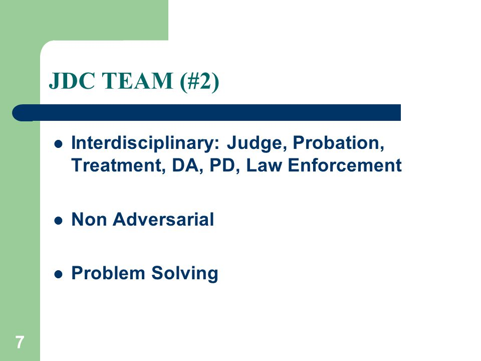 7 JDC TEAM (#2) Interdisciplinary: Judge, Probation, Treatment, DA, PD, Law Enforcement Non Adversarial Problem Solving