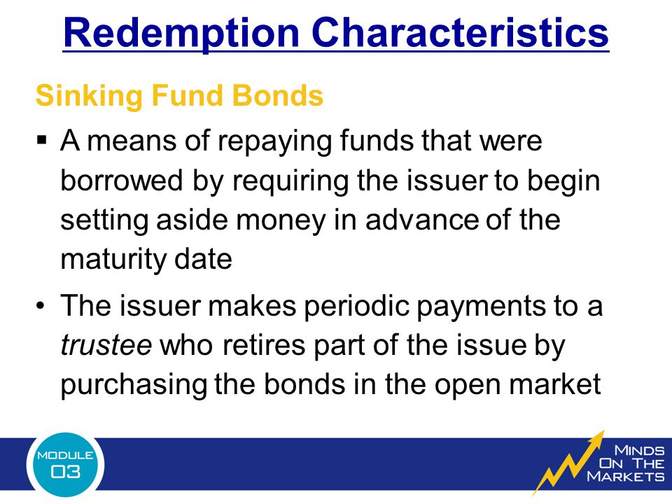 Redemption Characteristics  A means of repaying funds that were borrowed by requiring the issuer to begin setting aside money in advance of the maturity date The issuer makes periodic payments to a trustee who retires part of the issue by purchasing the bonds in the open market Sinking Fund Bonds
