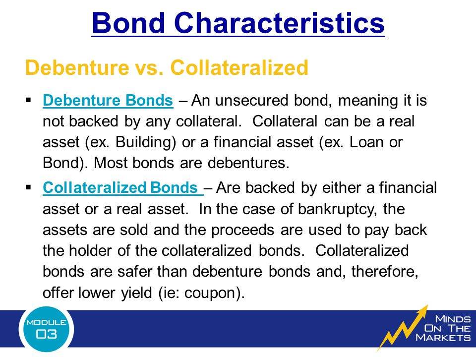 Bond Characteristics  Debenture Bonds – An unsecured bond, meaning it is not backed by any collateral.
