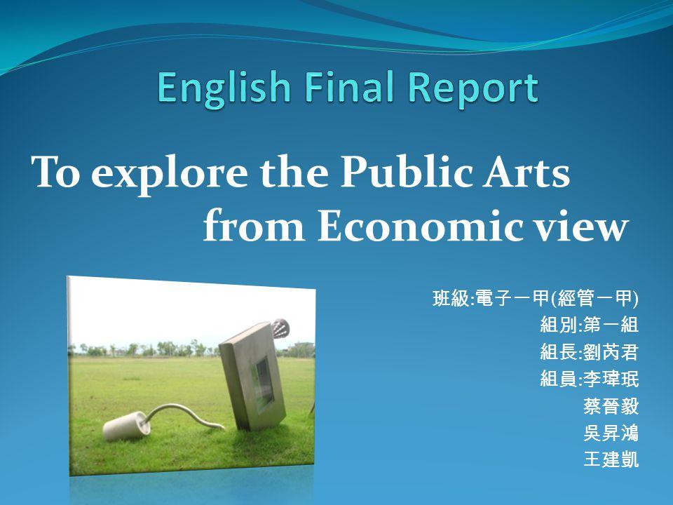 班級 : 電子一甲 ( 經管一甲 ) 組別 : 第一組 組長 : 劉芮君 組員 : 李瑋珉 蔡晉毅 吳昇鴻 王建凱 To explore the Public Arts from Economic view