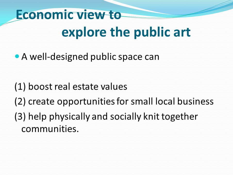 Economic view to explore the public art A well-designed public space can (1) boost real estate values (2) create opportunities for small local business (3) help physically and socially knit together communities.