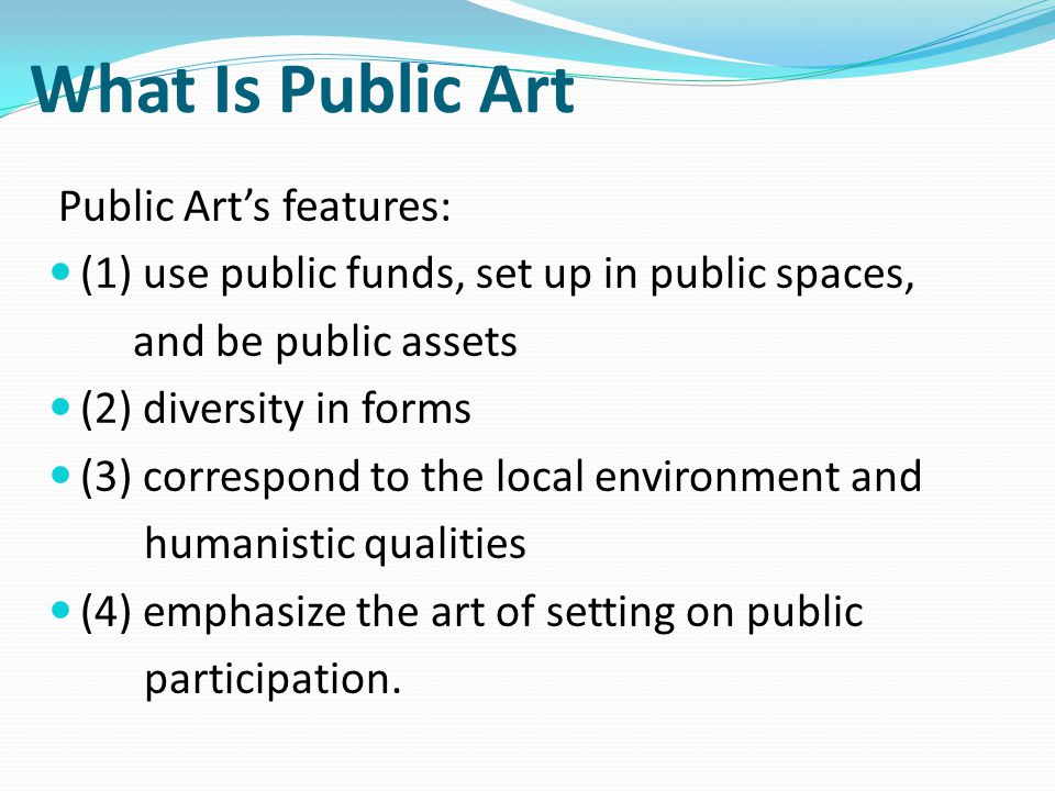 What Is Public Art Public Art's features: (1) use public funds, set up in public spaces, and be public assets (2) diversity in forms (3) correspond to the local environment and humanistic qualities (4) emphasize the art of setting on public participation.