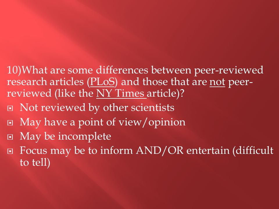 10)What are some differences between peer-reviewed research articles (PLoS) and those that are not peer- reviewed (like the NY Times article).