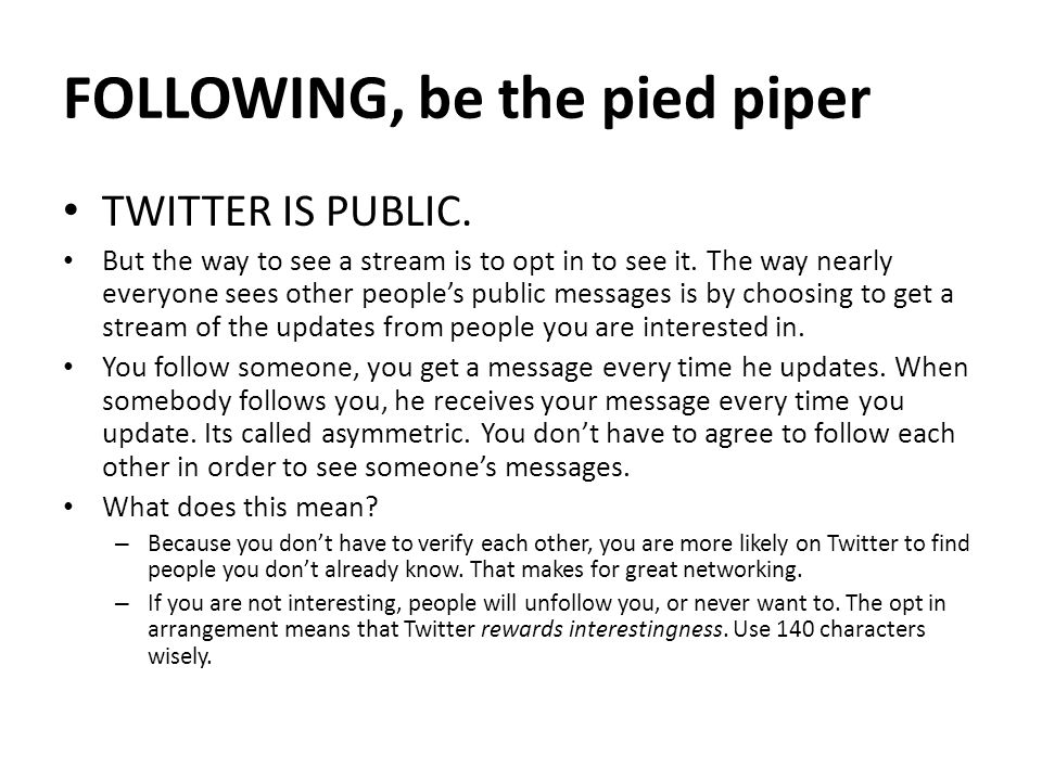 FOLLOWING, be the pied piper TWITTER IS PUBLIC. But the way to see a stream is to opt in to see it.
