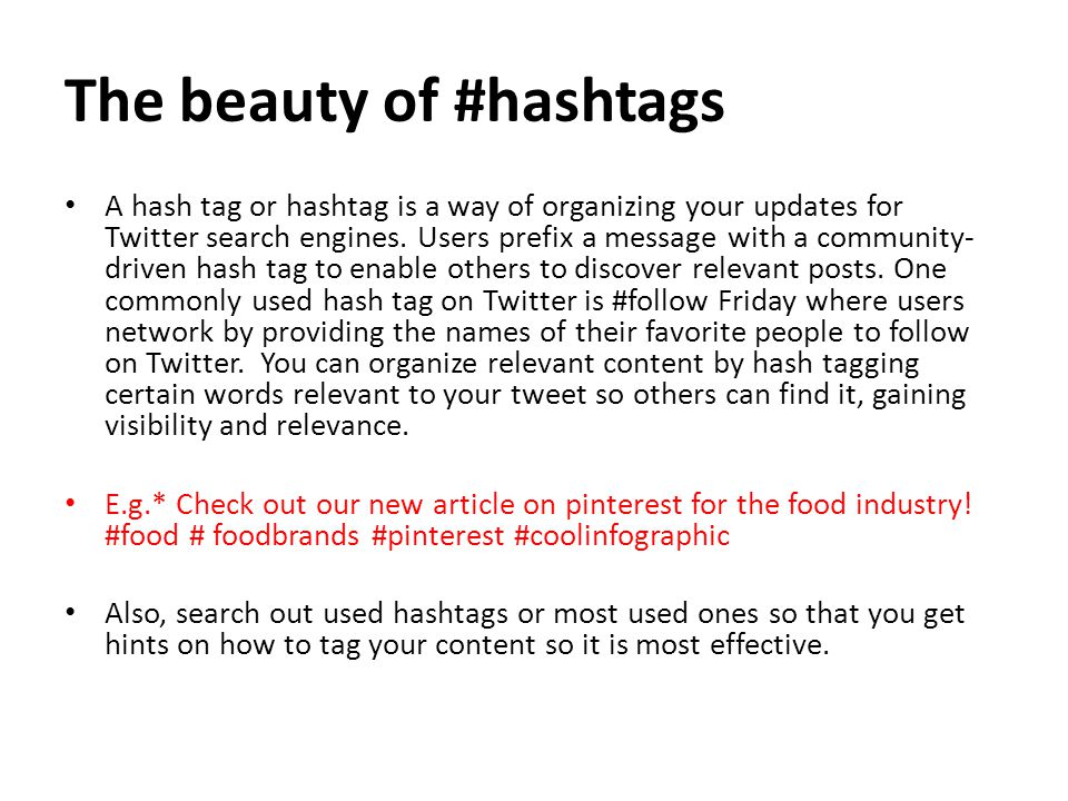 The beauty of #hashtags A hash tag or hashtag is a way of organizing your updates for Twitter search engines.