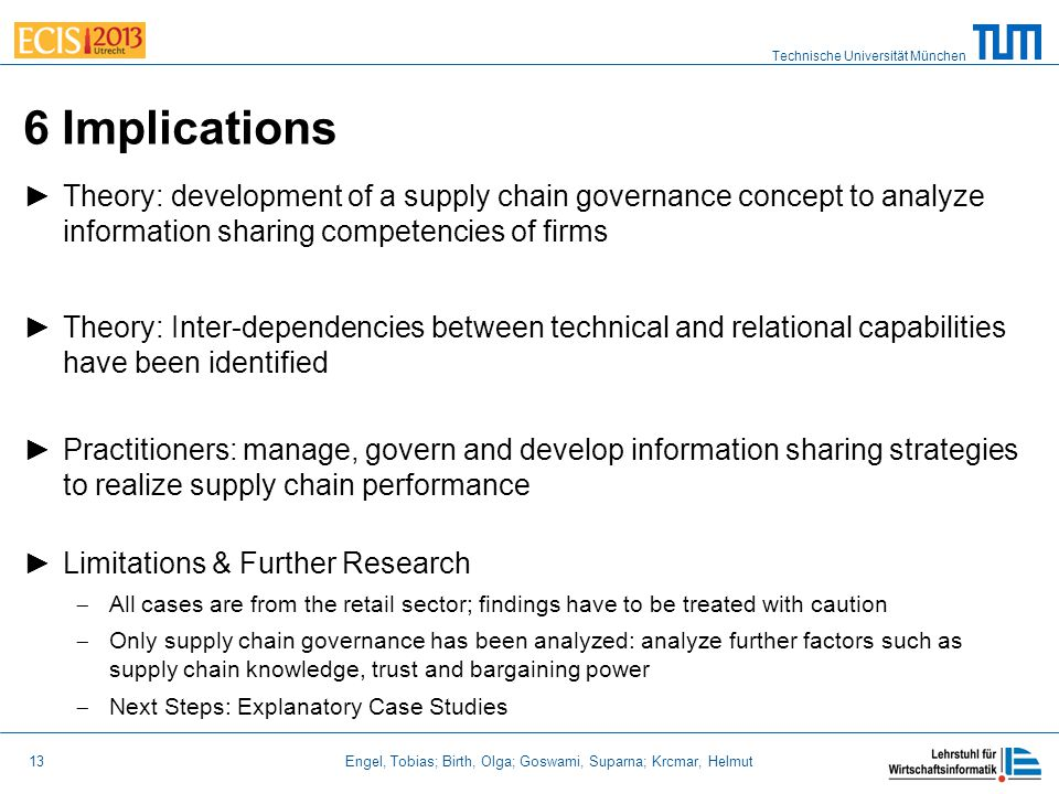 Technische Universität München 13 Engel, Tobias; Birth, Olga; Goswami, Suparna; Krcmar, Helmut 6 Implications ►Theory: development of a supply chain governance concept to analyze information sharing competencies of firms ►Theory: Inter-dependencies between technical and relational capabilities have been identified ►Practitioners: manage, govern and develop information sharing strategies to realize supply chain performance ►Limitations & Further Research  All cases are from the retail sector; findings have to be treated with caution  Only supply chain governance has been analyzed: analyze further factors such as supply chain knowledge, trust and bargaining power  Next Steps: Explanatory Case Studies