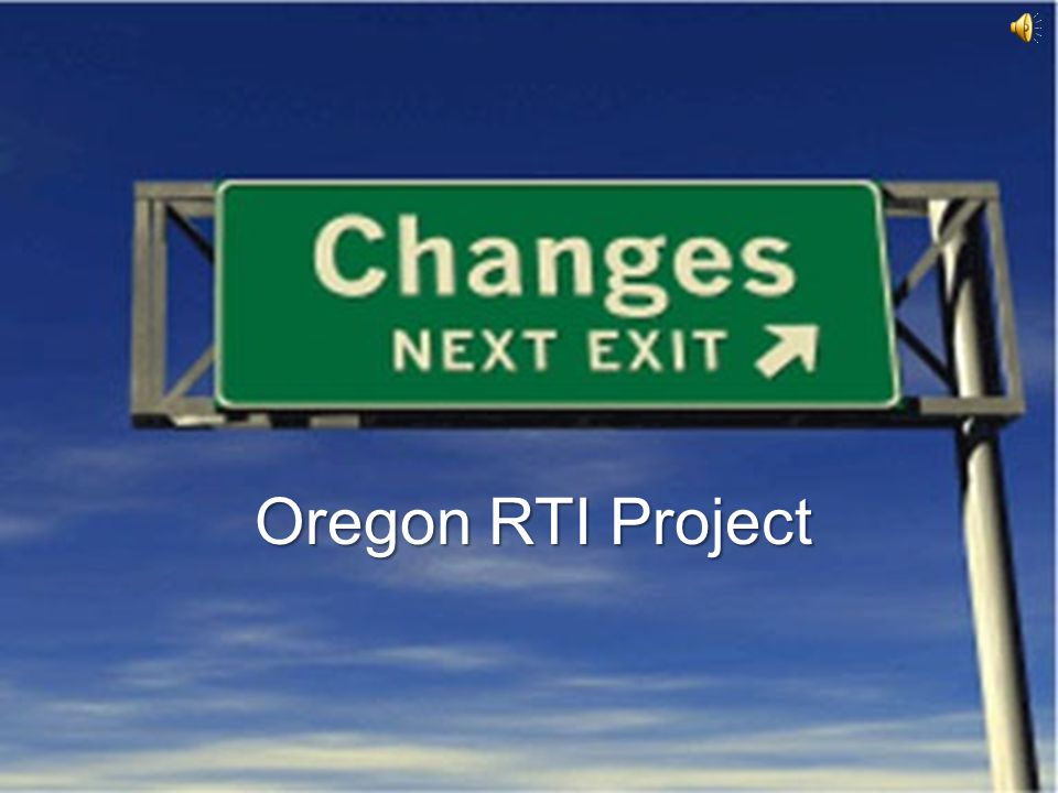 Oregon Response to Intervention www.oregonrti.org Find the feeling School Culture can stop change in it's tracks –People can be perceived as irrational –Decisions can be made poorly –Personalities can get in the way –Initiative fatigue