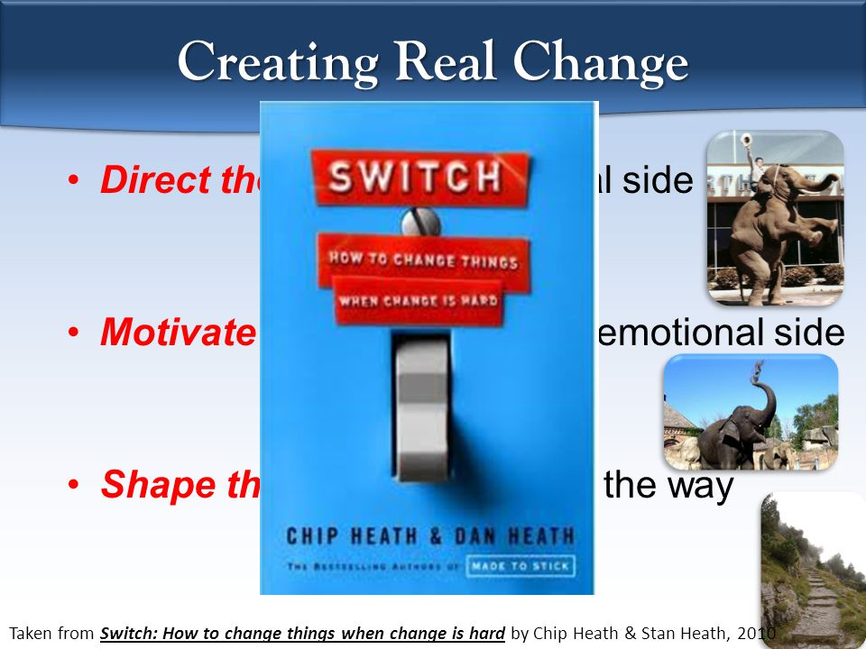 Creating Real Change Direct the Rider: The rational side Motivate the Elephant: The emotional side Shape the Path: Show them the way Taken from Switch: How to change things when change is hard by Chip Heath & Stan Heath, 2010