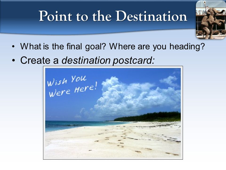Point to the Destination What is the final goal? Where are you heading? Create a destination postcard: