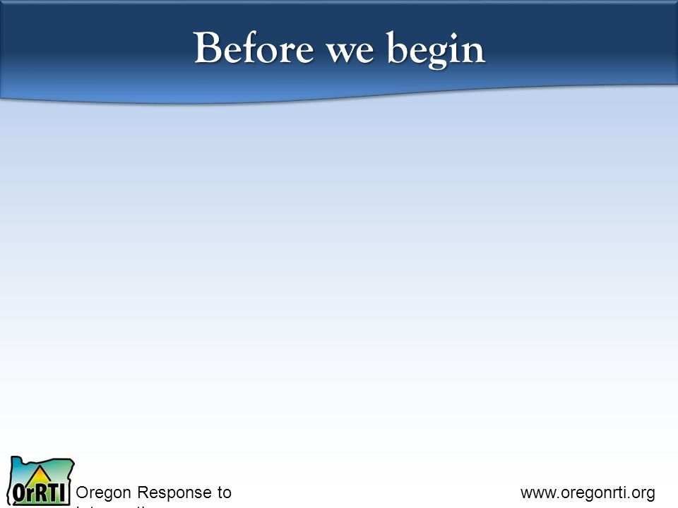 Oregon Response to Intervention www.oregonrti.org Before we begin Please switch seats