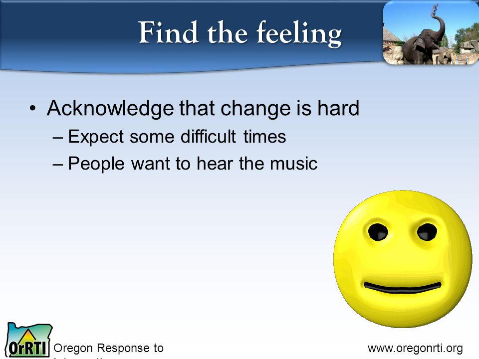 Oregon Response to Intervention www.oregonrti.org Find the feeling Acknowledge that change is hard –Expect some difficult times –People want to hear the music