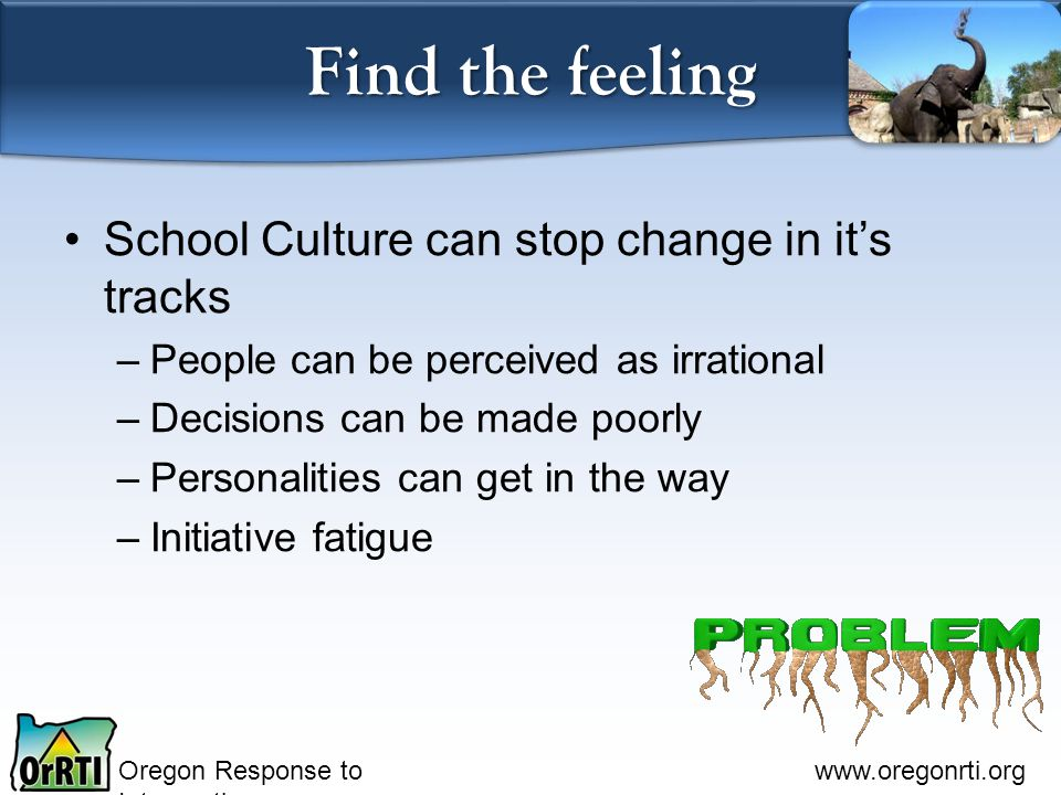 Oregon Response to Intervention www.oregonrti.org Find the feeling School Culture can stop change in it's tracks –People can be perceived as irrationa