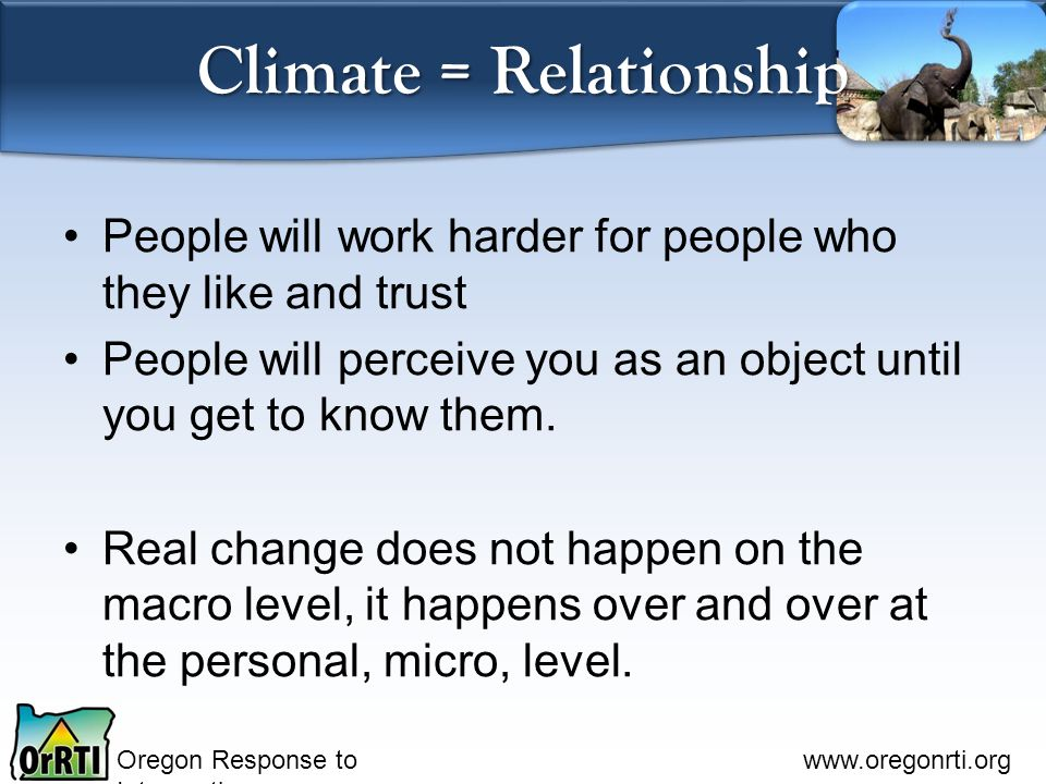 Oregon Response to Intervention www.oregonrti.org Climate = Relationship People will work harder for people who they like and trust People will percei