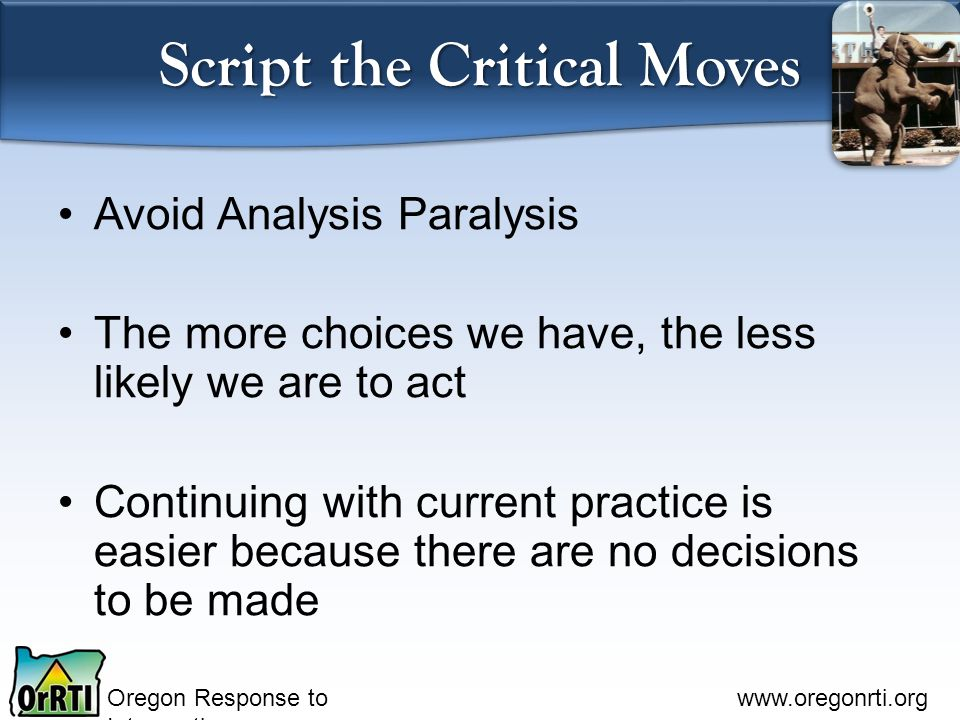 Oregon Response to Intervention www.oregonrti.org Script the Critical Moves Avoid Analysis Paralysis The more choices we have, the less likely we are to act Continuing with current practice is easier because there are no decisions to be made