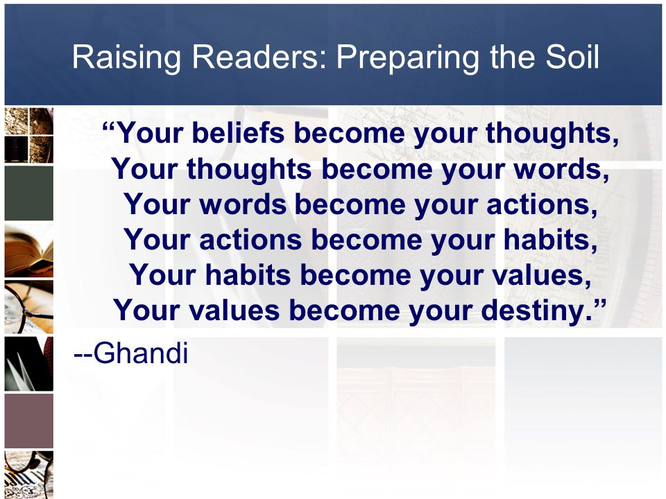 Raising Readers: Preparing the Soil Your beliefs become your thoughts, Your thoughts become your words, Your words become your actions, Your actions become your habits, Your habits become your values, Your values become your destiny. --Ghandi