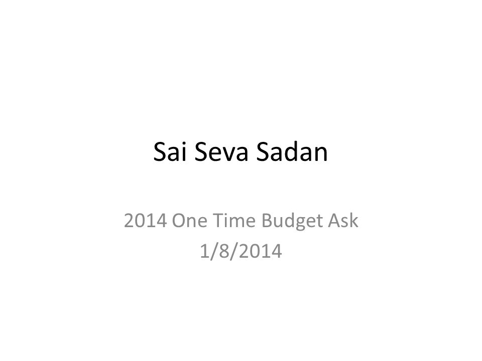 Sai Seva Sadan 2014 One Time Budget Ask 1/8/2014