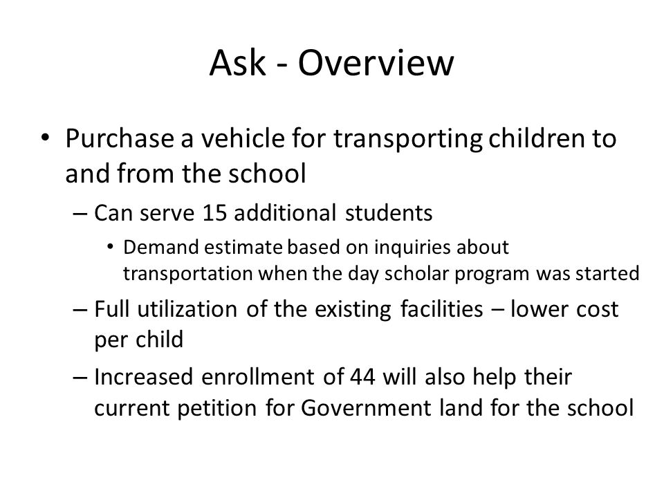 Ask - Overview Purchase a vehicle for transporting children to and from the school – Can serve 15 additional students Demand estimate based on inquiries about transportation when the day scholar program was started – Full utilization of the existing facilities – lower cost per child – Increased enrollment of 44 will also help their current petition for Government land for the school