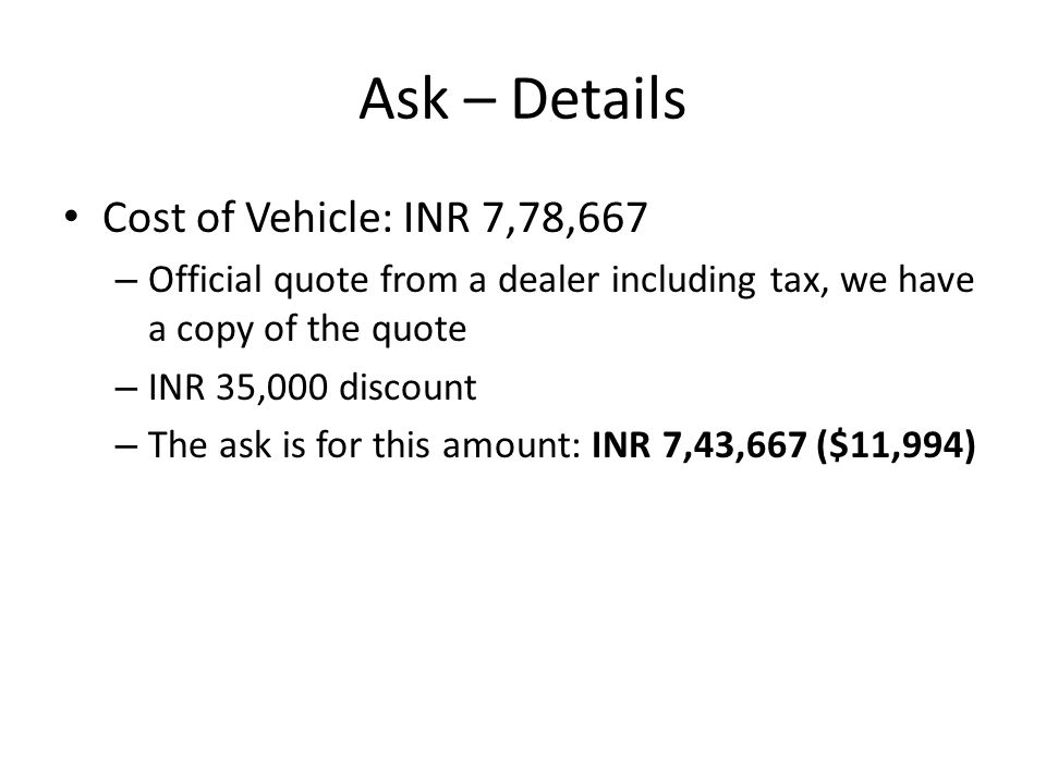 Ask – Details Cost of Vehicle: INR 7,78,667 – Official quote from a dealer including tax, we have a copy of the quote – INR 35,000 discount – The ask is for this amount: INR 7,43,667 ($11,994)