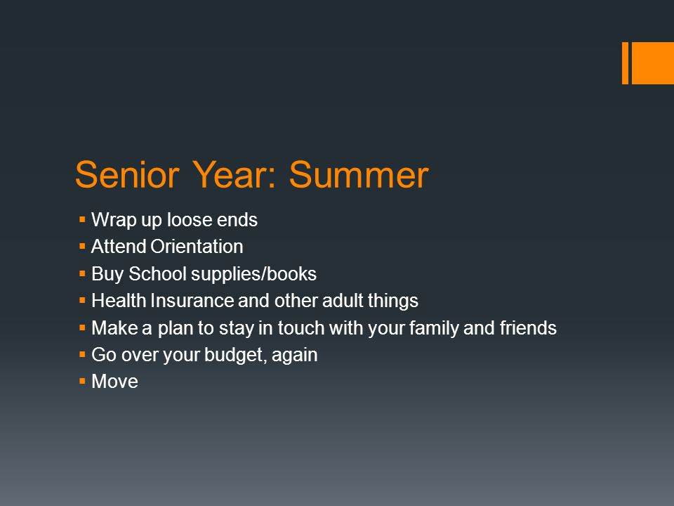 Senior Year: Summer  Wrap up loose ends  Attend Orientation  Buy School supplies/books  Health Insurance and other adult things  Make a plan to stay in touch with your family and friends  Go over your budget, again  Move