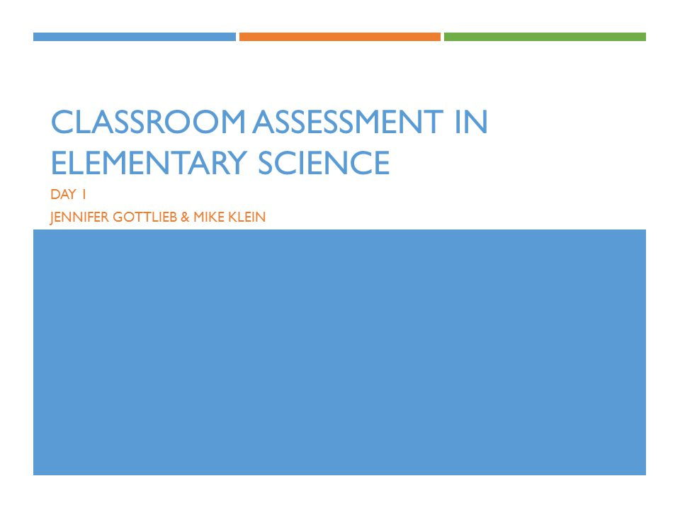 CLASSROOM ASSESSMENT IN ELEMENTARY SCIENCE DAY 1 JENNIFER GOTTLIEB & MIKE KLEIN
