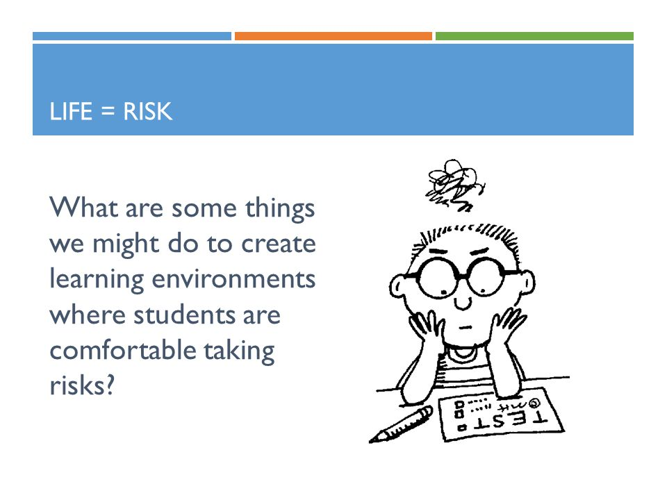 LIFE = RISK What are some things we might do to create learning environments where students are comfortable taking risks?