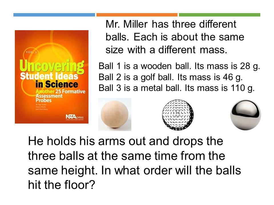 Mr. Miller has three different balls. Each is about the same size with a different mass. Ball 1 is a wooden ball. Its mass is 28 g. Ball 2 is a golf b