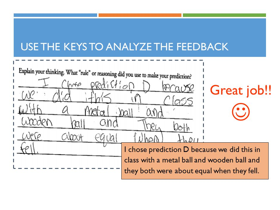 USE THE KEYS TO ANALYZE THE FEEDBACK I chose prediction D because we did this in class with a metal ball and wooden ball and they both were about equal when they fell.
