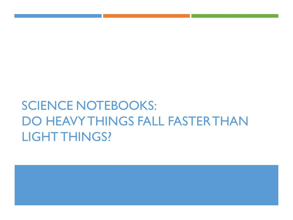 SCIENCE NOTEBOOKS: DO HEAVY THINGS FALL FASTER THAN LIGHT THINGS?