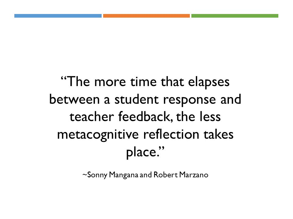 The more time that elapses between a student response and teacher feedback, the less metacognitive reflection takes place. ~Sonny Mangana and Robert Marzano