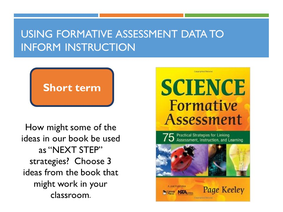 USING FORMATIVE ASSESSMENT DATA TO INFORM INSTRUCTION Short term How might some of the ideas in our book be used as NEXT STEP strategies.