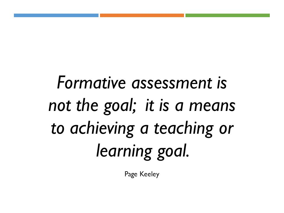 Formative assessment is not the goal; it is a means to achieving a teaching or learning goal.