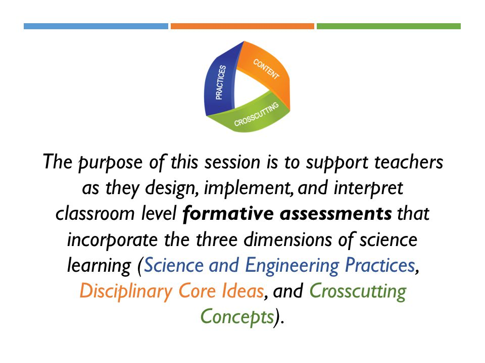 The purpose of this session is to support teachers as they design, implement, and interpret classroom level formative assessments that incorporate the three dimensions of science learning (Science and Engineering Practices, Disciplinary Core Ideas, and Crosscutting Concepts).