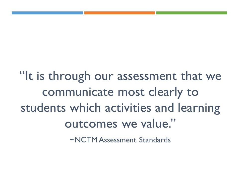 """It is through our assessment that we communicate most clearly to students which activities and learning outcomes we value."" ~NCTM Assessment Standard"
