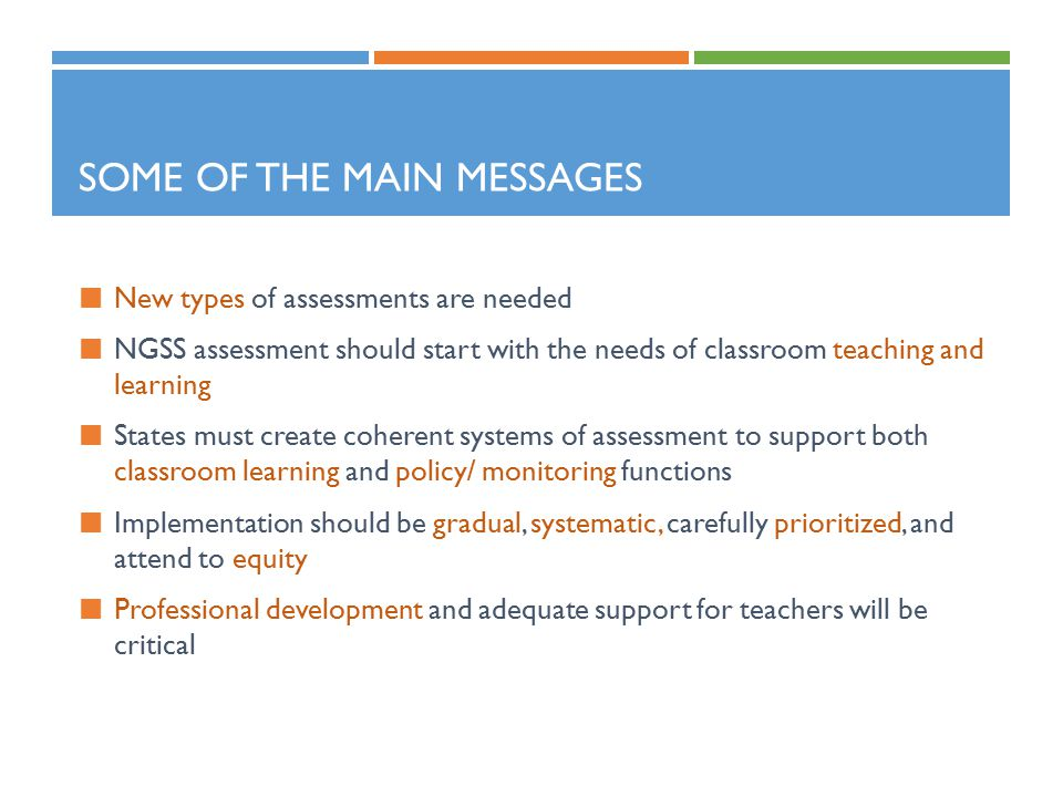SOME OF THE MAIN MESSAGES New types of assessments are needed NGSS assessment should start with the needs of classroom teaching and learning States must create coherent systems of assessment to support both classroom learning and policy/ monitoring functions Implementation should be gradual, systematic, carefully prioritized, and attend to equity Professional development and adequate support for teachers will be critical