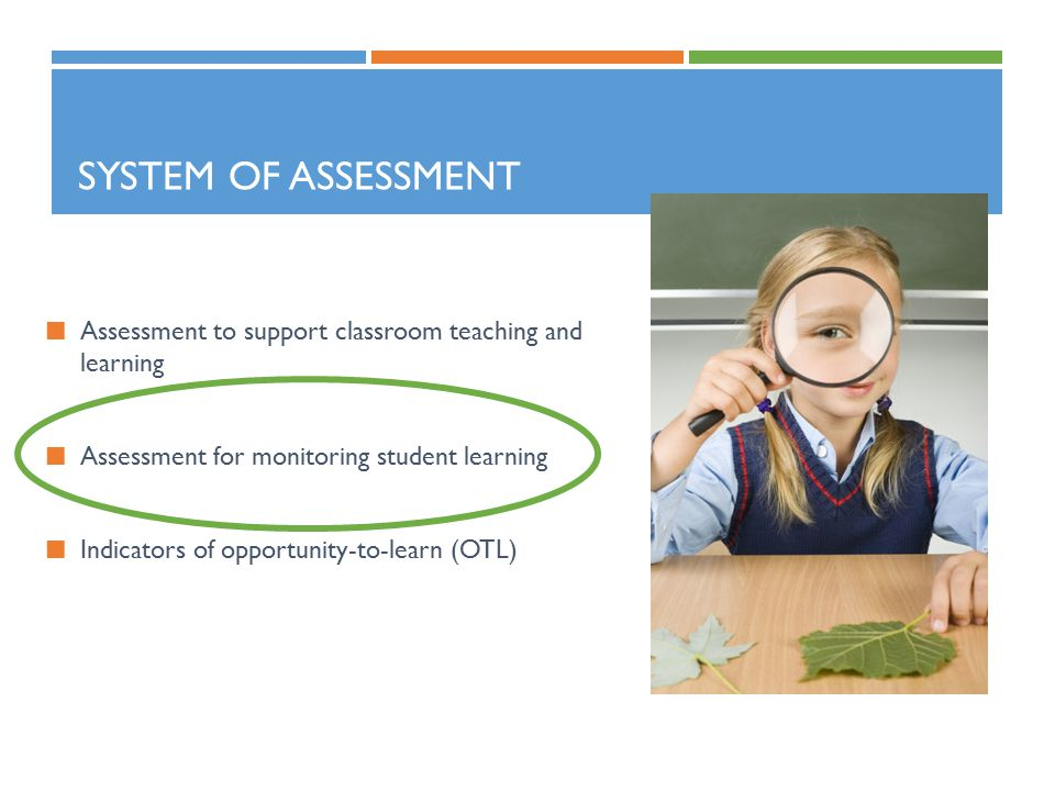 SYSTEM OF ASSESSMENT Assessment to support classroom teaching and learning Assessment for monitoring student learning Indicators of opportunity-to-learn (OTL)