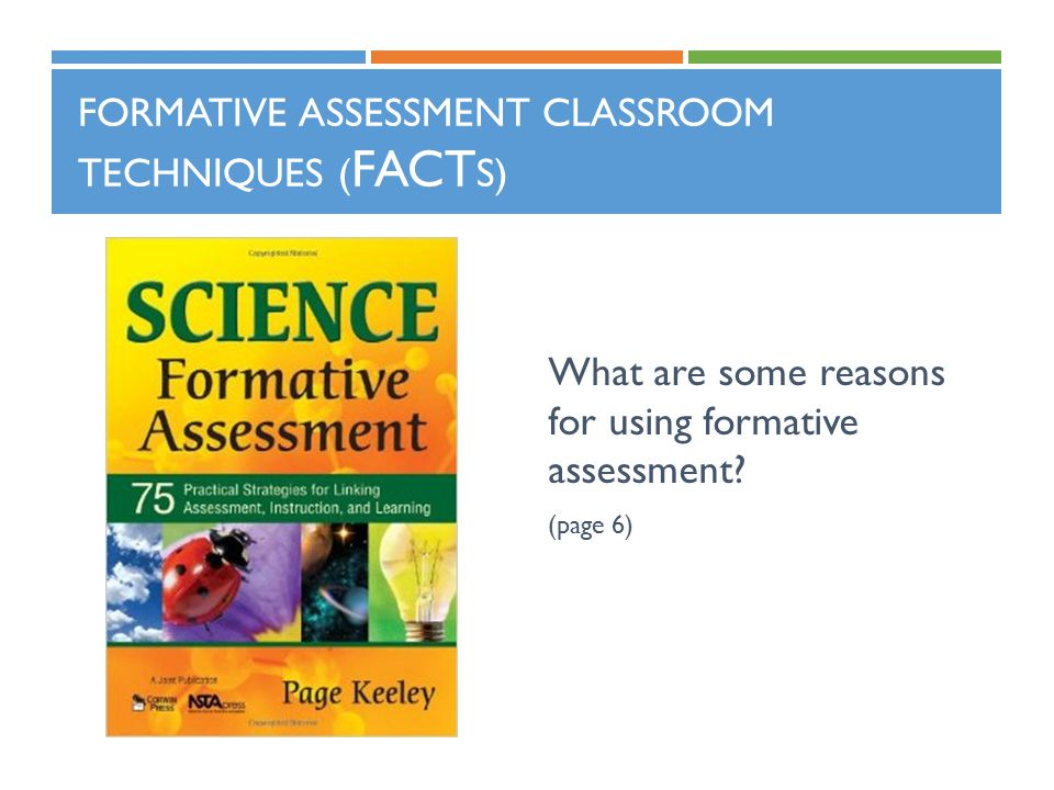 FORMATIVE ASSESSMENT CLASSROOM TECHNIQUES ( FACT S) What are some reasons for using formative assessment? (page 6)
