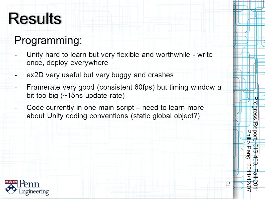 Programming: -Unity hard to learn but very flexible and worthwhile - write once, deploy everywhere -ex2D very useful but very buggy and crashes -Framerate very good (consistent 60fps) but timing window a bit too big (~15ns update rate) -Code currently in one main script – need to learn more about Unity coding conventions (static global object ) Results 13 Progress Report, CIS 400, Fall 2011 Philip Peng, 2011/12/07