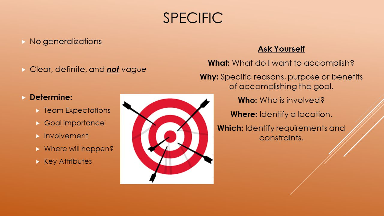 SPECIFIC  No generalizations  Clear, definite, and not vague  Determine:  Team Expectations  Goal importance  Involvement  Where will happen? 