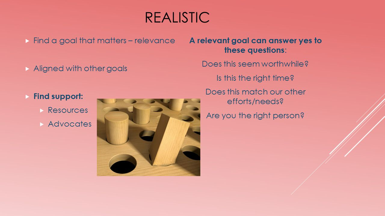 REALISTIC  Find a goal that matters – relevance  Aligned with other goals  Find support:  Resources  Advocates A relevant goal can answer yes to