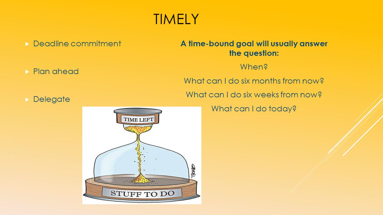 TIMELY  Deadline commitment  Plan ahead  Delegate A time-bound goal will usually answer the question: When.