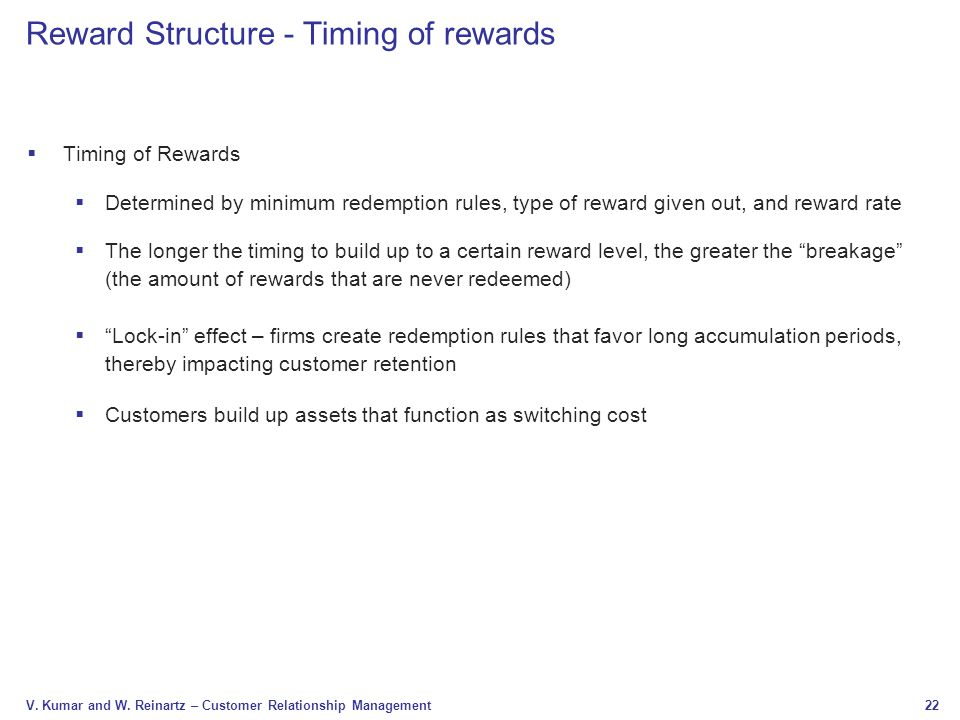 22 V. Kumar and W. Reinartz – Customer Relationship Management Reward Structure - Timing of rewards  Timing of Rewards  Determined by minimum redemp
