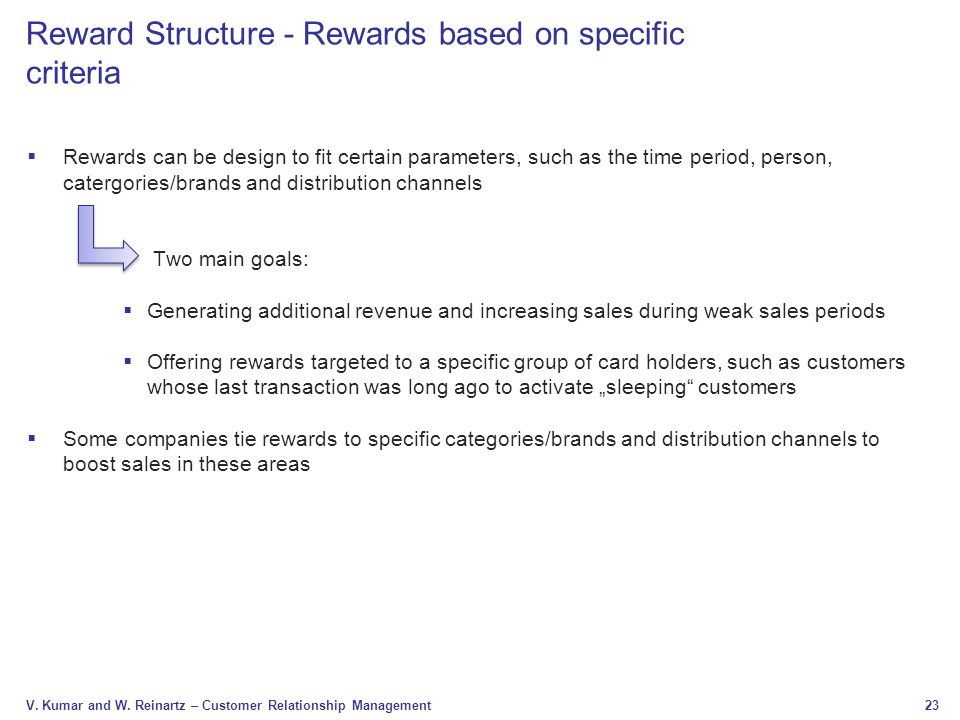 23 V. Kumar and W. Reinartz – Customer Relationship Management Reward Structure - Rewards based on specific criteria  Rewards can be design to fit ce