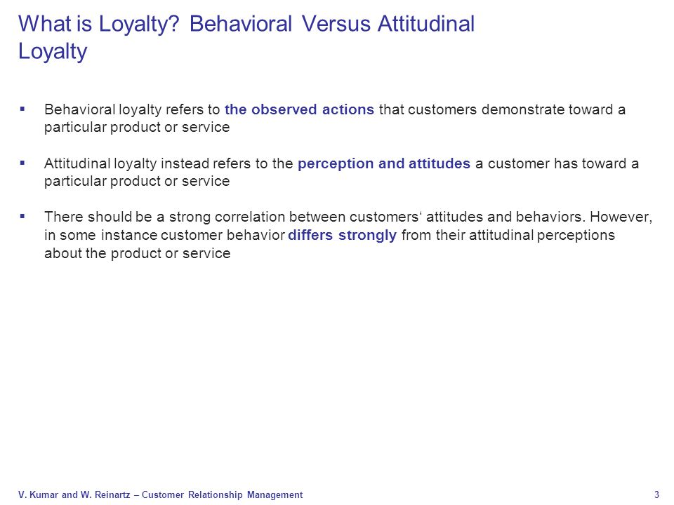 3 V. Kumar and W. Reinartz – Customer Relationship Management What is Loyalty? Behavioral Versus Attitudinal Loyalty  Behavioral loyalty refers to th